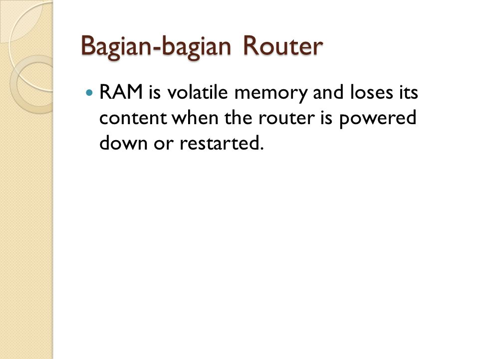 Bagian-bagian Router RAM is volatile memory and loses its content when the router is powered down or restarted.