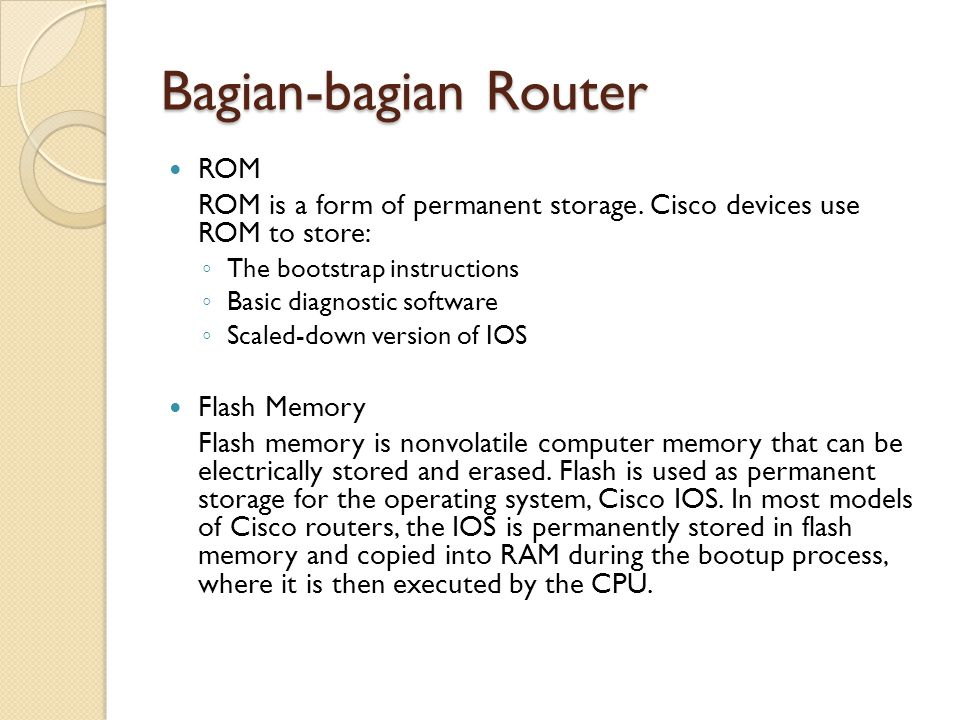 Bagian-bagian Router ROM ROM is a form of permanent storage. Cisco devices use ROM to store: ◦ The bootstrap instructions ◦ Basic diagnostic software
