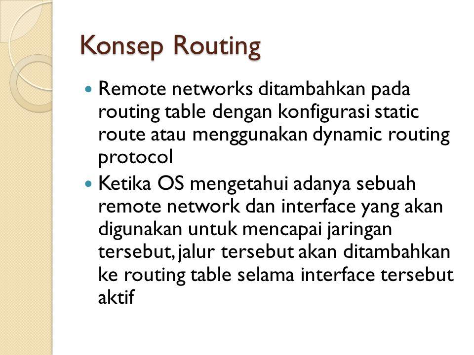 Konsep Routing Remote networks ditambahkan pada routing table dengan konfigurasi static route atau menggunakan dynamic routing protocol Ketika OS mengetahui adanya sebuah remote network dan interface yang akan digunakan untuk mencapai jaringan tersebut, jalur tersebut akan ditambahkan ke routing table selama interface tersebut aktif
