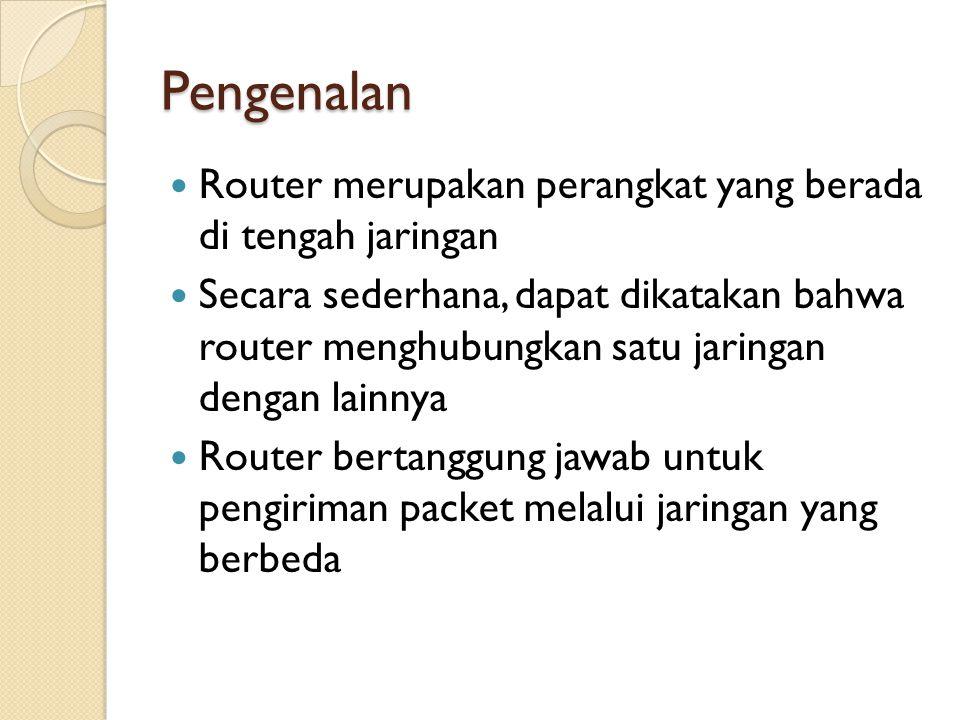 Pengenalan Router merupakan perangkat yang berada di tengah jaringan Secara sederhana, dapat dikatakan bahwa router menghubungkan satu jaringan dengan lainnya Router bertanggung jawab untuk pengiriman packet melalui jaringan yang berbeda