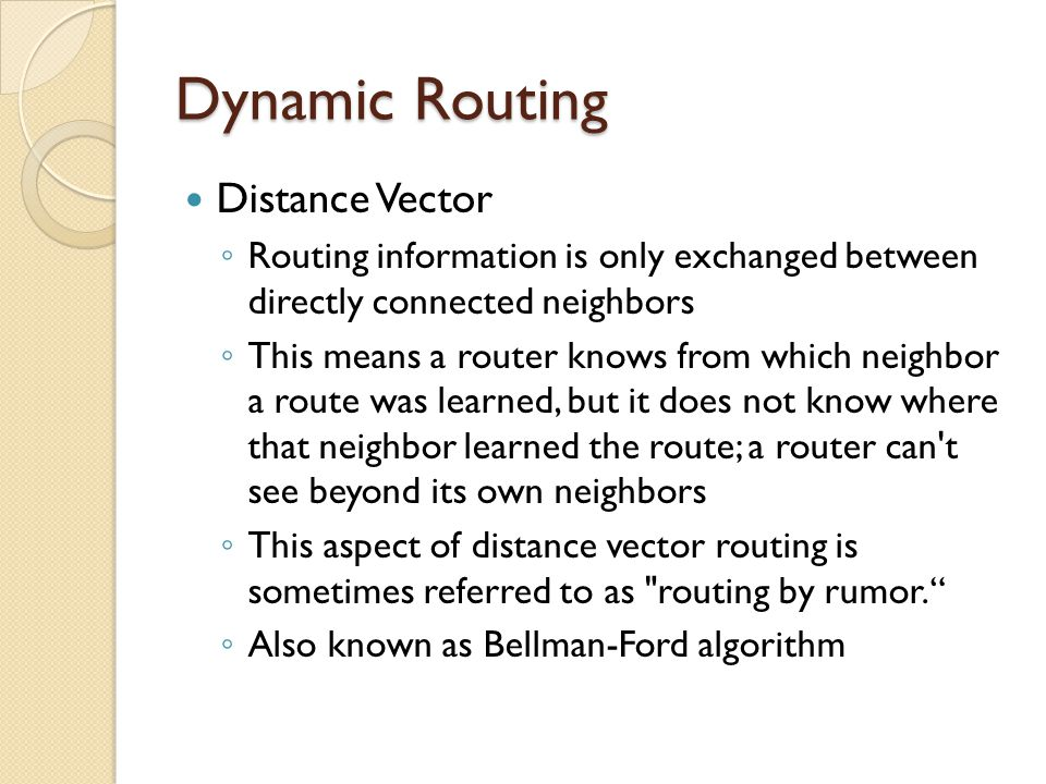 Dynamic Routing Distance Vector ◦ Routing information is only exchanged between directly connected neighbors ◦ This means a router knows from which ne