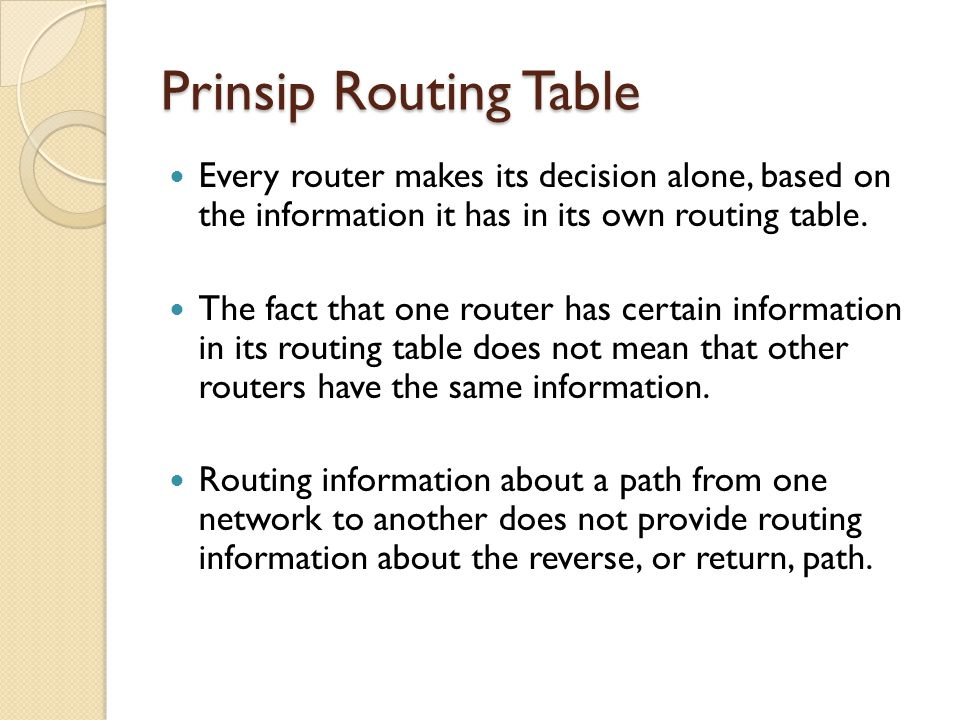 Prinsip Routing Table Every router makes its decision alone, based on the information it has in its own routing table. The fact that one router has ce