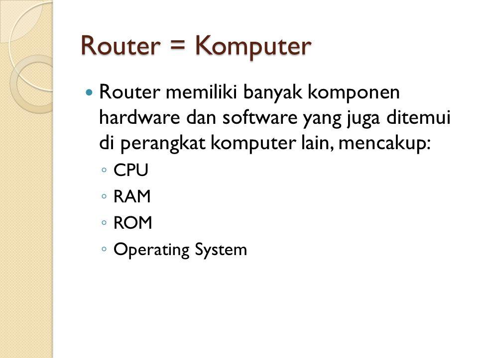 Router = Komputer Router menghubungkan beberapa jaringan, artinya router memiliki beberapa interface yang masing- masing merupakan bagian dari jaringan yang berbeda Ketika menerima packet IP pada salah satu interface, router menentukan interface mana yang akan digunakan untuk meneruskan packet tersebut agar sampai ke tempat tujuan.