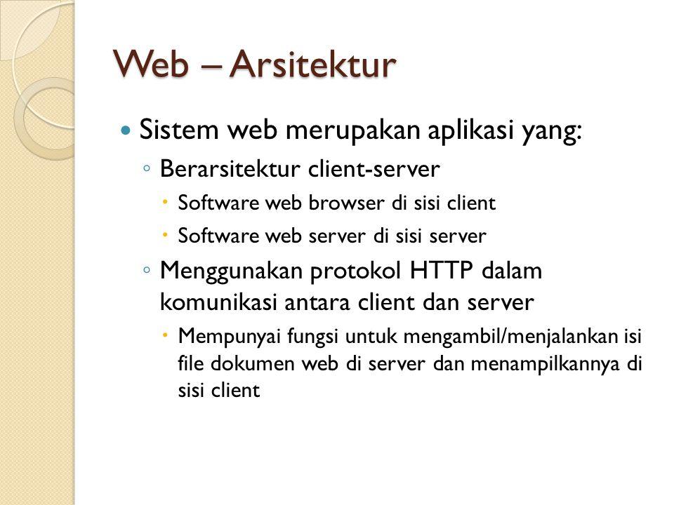 Web – Arsitektur Sistem web merupakan aplikasi yang: ◦ Berarsitektur client-server  Software web browser di sisi client  Software web server di sisi server ◦ Menggunakan protokol HTTP dalam komunikasi antara client dan server  Mempunyai fungsi untuk mengambil/menjalankan isi file dokumen web di server dan menampilkannya di sisi client