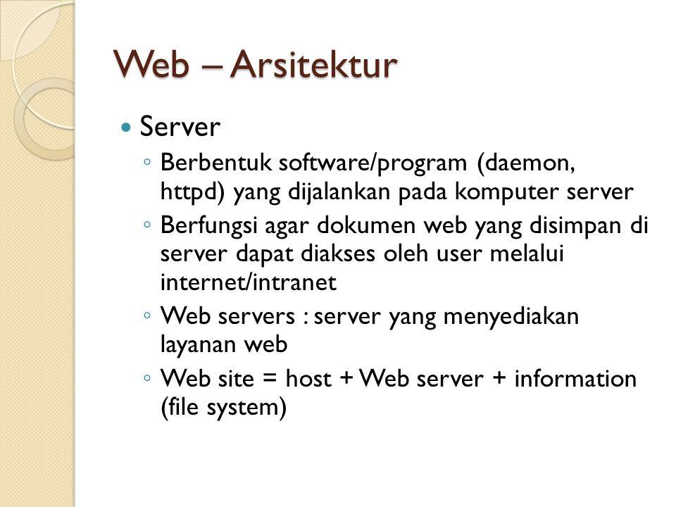 Web – Arsitektur Server ◦ Berbentuk software/program (daemon, httpd) yang dijalankan pada komputer server ◦ Berfungsi agar dokumen web yang disimpan di server dapat diakses oleh user melalui internet/intranet ◦ Web servers : server yang menyediakan layanan web ◦ Web site = host + Web server + information (file system)