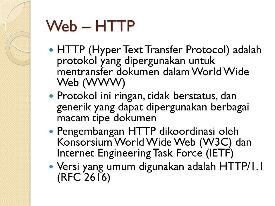 Web – HTTP HTTP (Hyper Text Transfer Protocol) adalah protokol yang dipergunakan untuk mentransfer dokumen dalam World Wide Web (WWW) Protokol ini ringan, tidak berstatus, dan generik yang dapat dipergunakan berbagai macam tipe dokumen Pengembangan HTTP dikoordinasi oleh Konsorsium World Wide Web (W3C) dan Internet Engineering Task Force (IETF) Versi yang umum digunakan adalah HTTP/1.1 (RFC 2616)