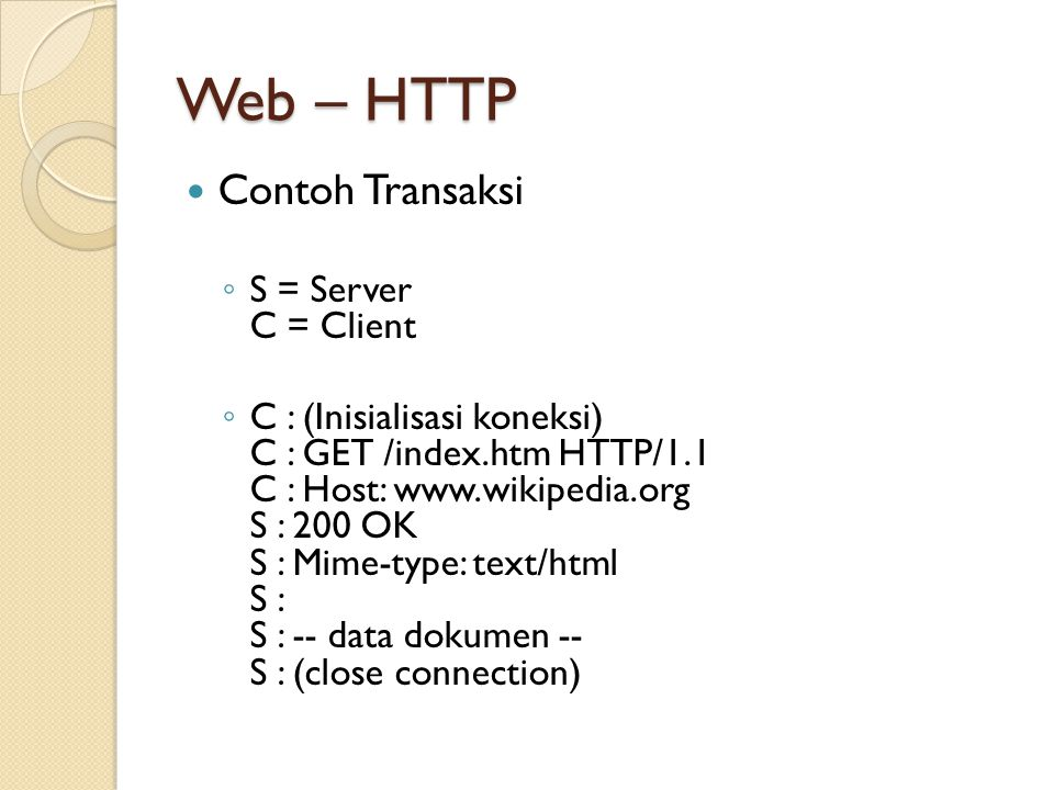 Web – HTTP Contoh Transaksi ◦ S = Server C = Client ◦ C : (Inisialisasi koneksi) C : GET /index.htm HTTP/1.1 C : Host: www.wikipedia.org S : 200 OK S : Mime-type: text/html S : S : -- data dokumen -- S : (close connection)