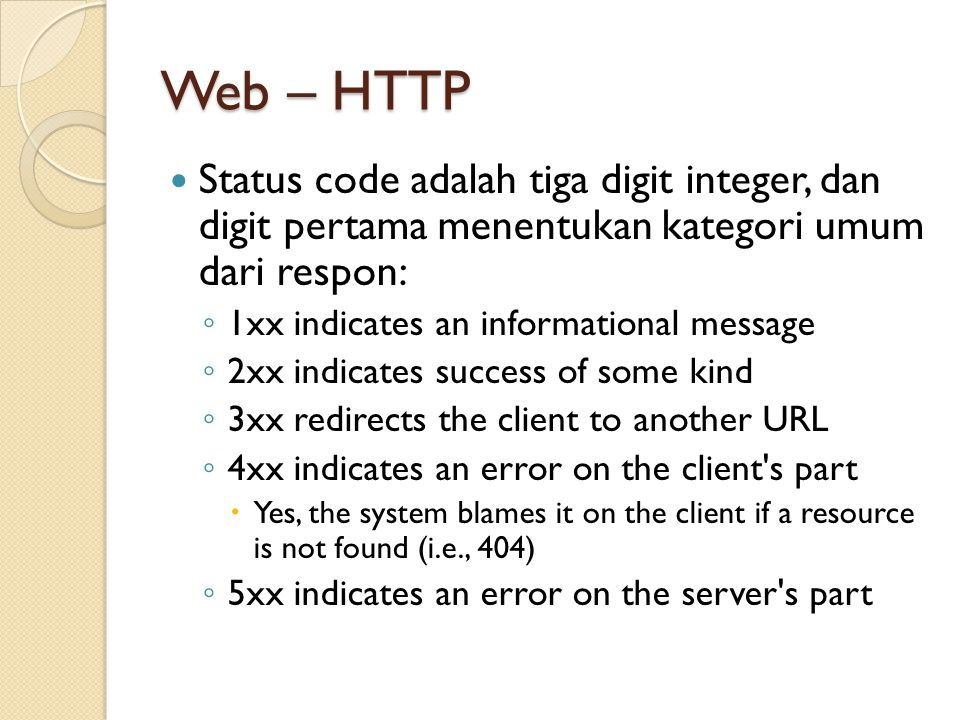 Web – HTTP Status code adalah tiga digit integer, dan digit pertama menentukan kategori umum dari respon: ◦ 1xx indicates an informational message ◦ 2xx indicates success of some kind ◦ 3xx redirects the client to another URL ◦ 4xx indicates an error on the client s part  Yes, the system blames it on the client if a resource is not found (i.e., 404) ◦ 5xx indicates an error on the server s part