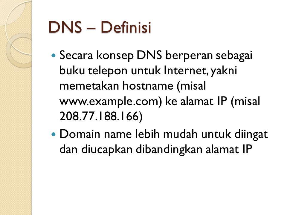 DNS – Definisi Secara konsep DNS berperan sebagai buku telepon untuk Internet, yakni memetakan hostname (misal www.example.com) ke alamat IP (misal 208.77.188.166) Domain name lebih mudah untuk diingat dan diucapkan dibandingkan alamat IP