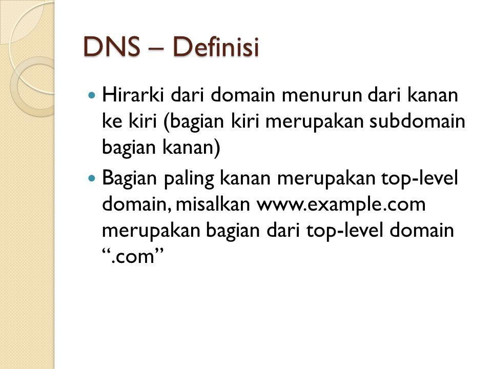 DNS – Definisi Hirarki dari domain menurun dari kanan ke kiri (bagian kiri merupakan subdomain bagian kanan) Bagian paling kanan merupakan top-level domain, misalkan www.example.com merupakan bagian dari top-level domain .com