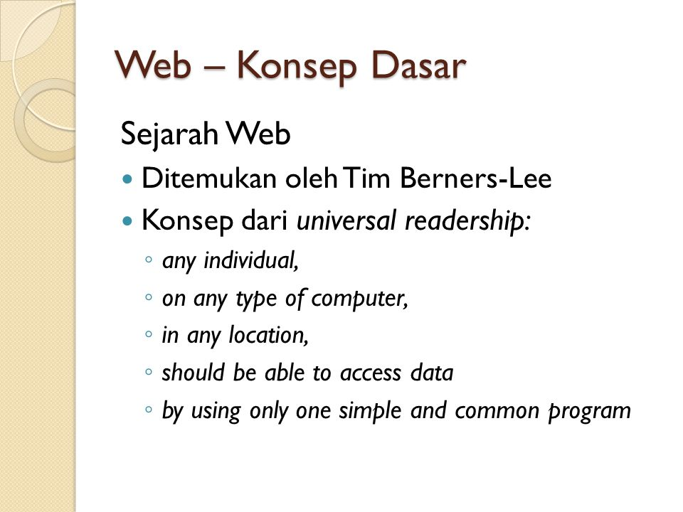 Web – Konsep Dasar Sejarah Web Ditemukan oleh Tim Berners-Lee Konsep dari universal readership: ◦ any individual, ◦ on any type of computer, ◦ in any location, ◦ should be able to access data ◦ by using only one simple and common program