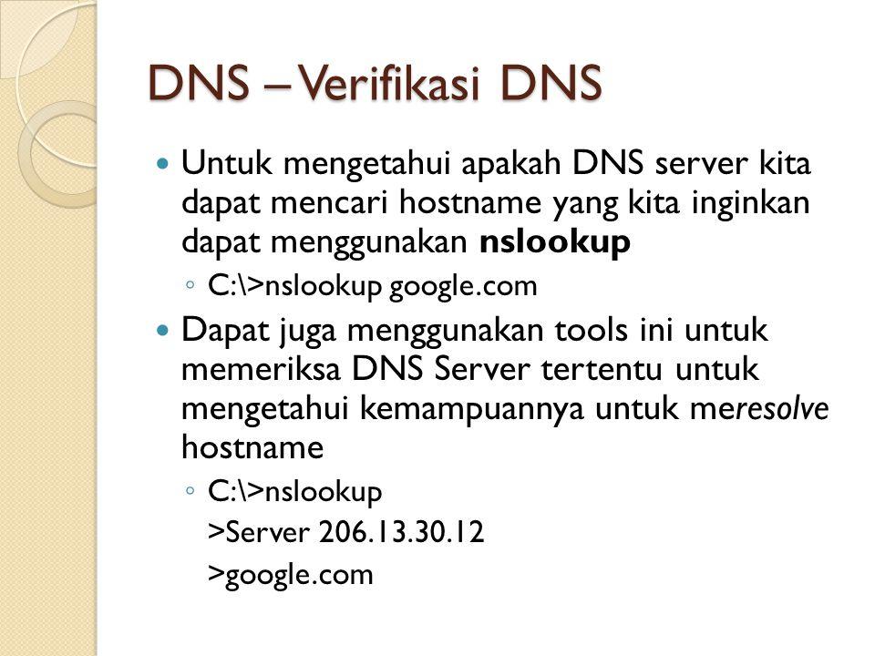 DNS – Verifikasi DNS Untuk mengetahui apakah DNS server kita dapat mencari hostname yang kita inginkan dapat menggunakan nslookup ◦ C:\>nslookup google.com Dapat juga menggunakan tools ini untuk memeriksa DNS Server tertentu untuk mengetahui kemampuannya untuk meresolve hostname ◦ C:\>nslookup >Server 206.13.30.12 >google.com