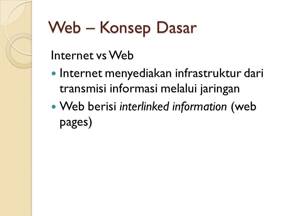 Web – Konsep Dasar Internet vs Web Internet menyediakan infrastruktur dari transmisi informasi melalui jaringan Web berisi interlinked information (web pages)