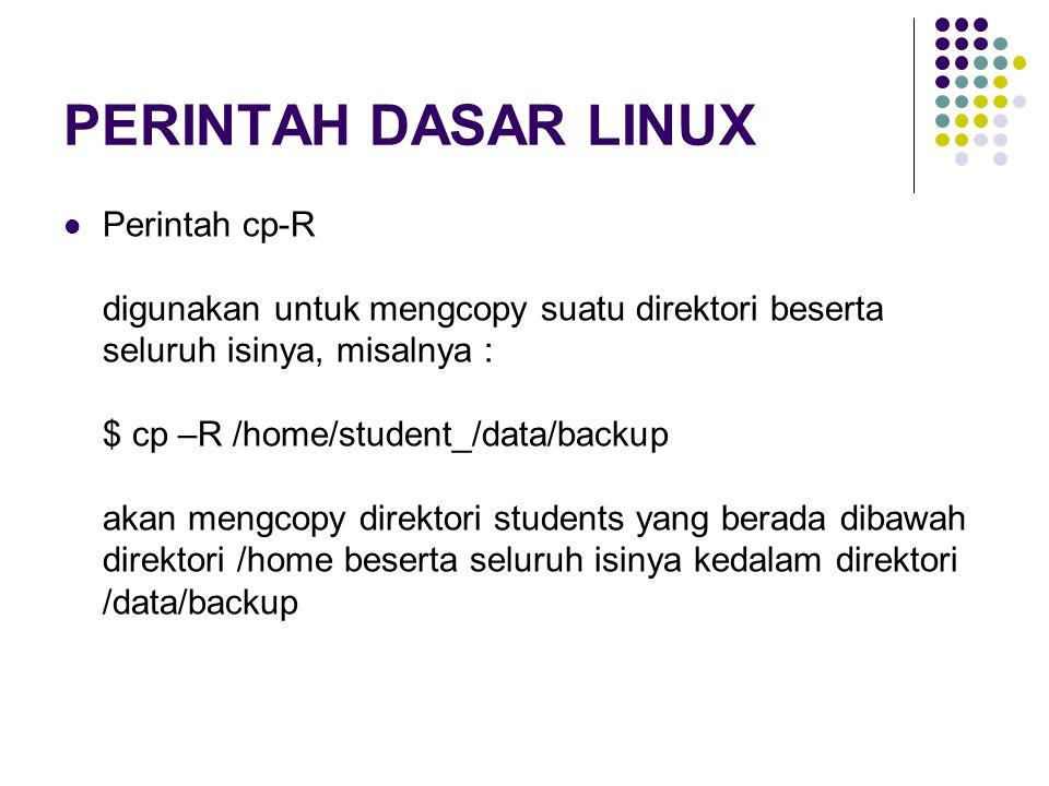 PERINTAH DASAR LINUX Perintah cp-R digunakan untuk mengcopy suatu direktori beserta seluruh isinya, misalnya : $ cp –R /home/student_/data/backup akan