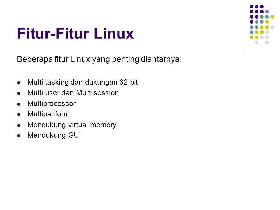 Fitur-Fitur Linux Beberapa fitur Linux yang penting diantarnya: Multi tasking dan dukungan 32 bit Multi user dan Multi session Multiprocessor Multipal