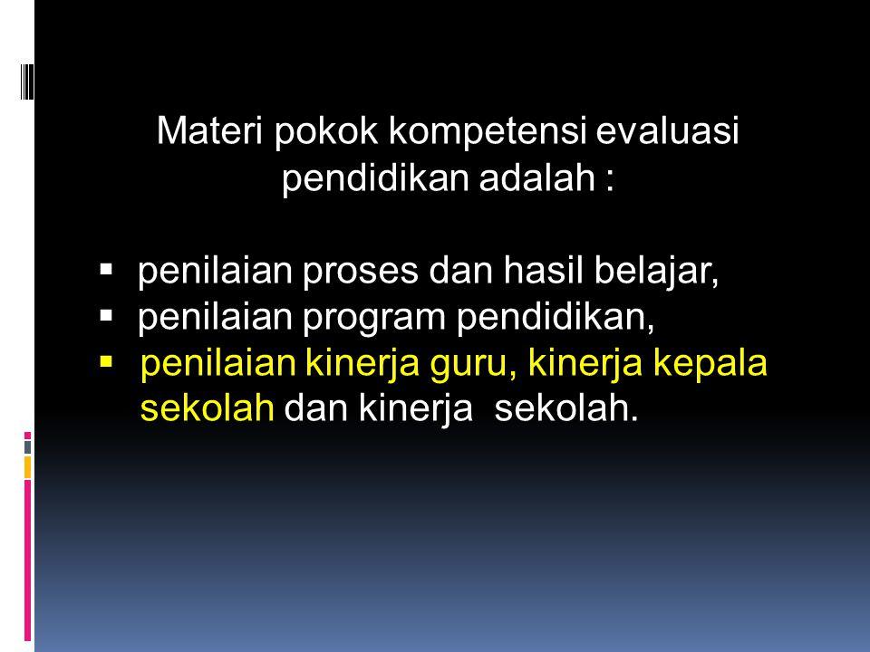 Materi pokok kompetensi evaluasi pendidikan adalah :  penilaian proses dan hasil belajar,  penilaian program pendidikan,  penilaian kinerja guru, kinerja kepala sekolah dan kinerja sekolah.