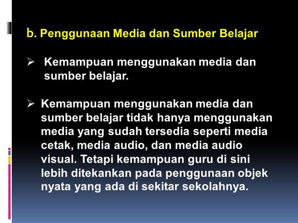 b.Penggunaan Media dan Sumber Belajar  Kemampuan menggunakan media dan sumber belajar.