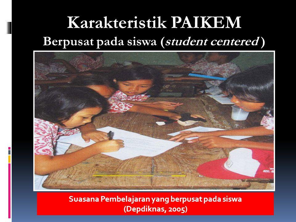 Karakteristik PAIKEM Berpusat pada siswa (student centered ) Suasana Pembelajaran yang berpusat pada siswa (Depdiknas, 2005)