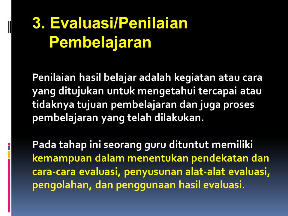 3. Evaluasi/Penilaian Pembelajaran Penilaian hasil belajar adalah kegiatan atau cara yang ditujukan untuk mengetahui tercapai atau tidaknya tujuan pem