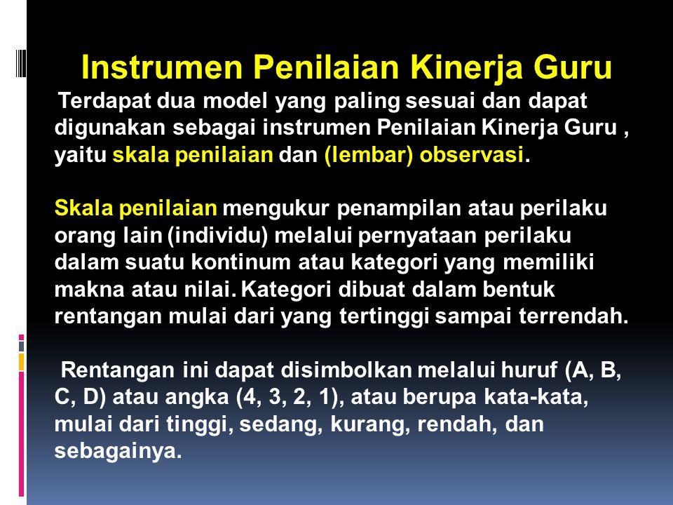 Instrumen Penilaian Kinerja Guru Terdapat dua model yang paling sesuai dan dapat digunakan sebagai instrumen Penilaian Kinerja Guru, yaitu skala penilaian dan (lembar) observasi.