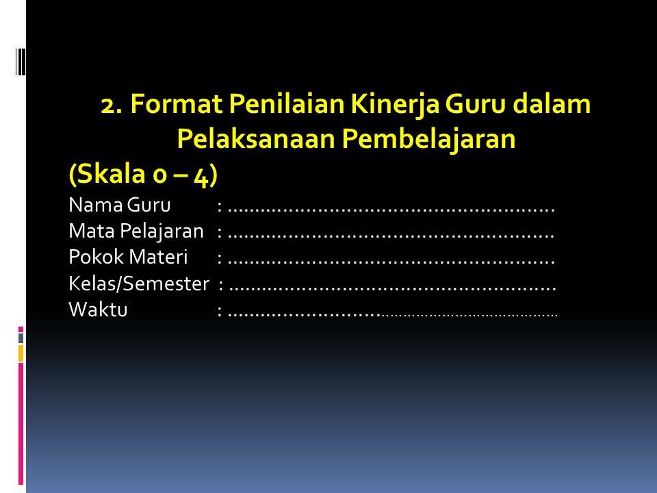 2. Format Penilaian Kinerja Guru dalam Pelaksanaan Pembelajaran (Skala 0 – 4) Nama Guru :......................................................... Mat