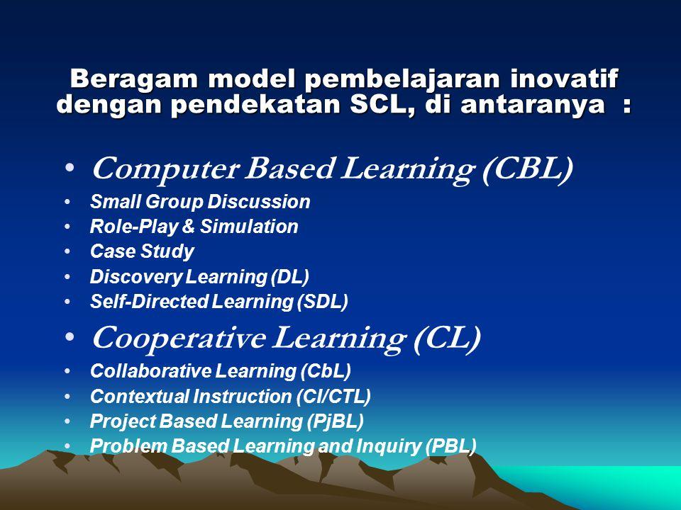 Beragam model pembelajaran inovatif dengan pendekatan SCL, di antaranya : Computer Based Learning (CBL) Small Group Discussion Role-Play & Simulation Case Study Discovery Learning (DL) Self-Directed Learning (SDL) Cooperative Learning (CL) Collaborative Learning (CbL) Contextual Instruction (CI/CTL) Project Based Learning (PjBL) Problem Based Learning and Inquiry (PBL)