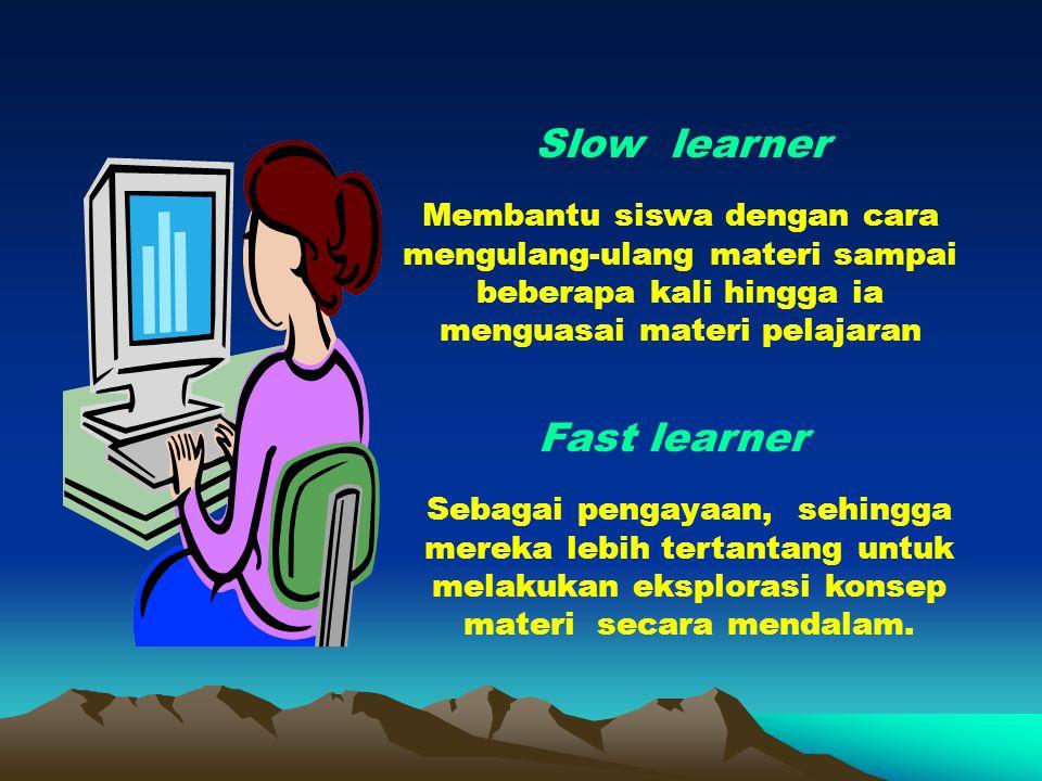 Slow learner Membantu siswa dengan cara mengulang-ulang materi sampai beberapa kali hingga ia menguasai materi pelajaran Fast learner Sebagai pengayaan, sehingga mereka lebih tertantang untuk melakukan eksplorasi konsep materi secara mendalam.