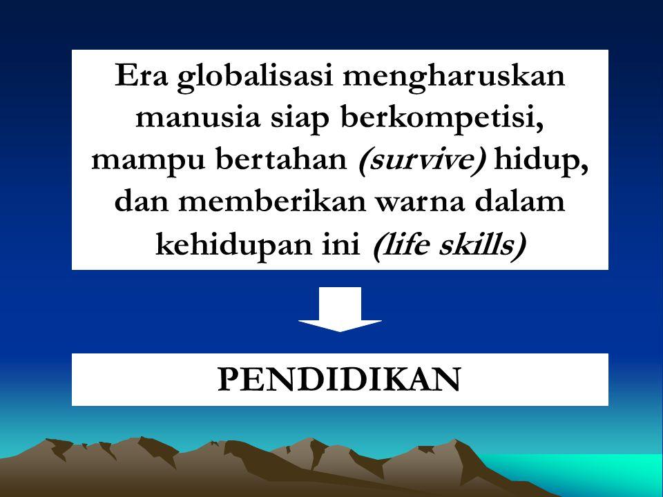Era globalisasi mengharuskan manusia siap berkompetisi, mampu bertahan (survive) hidup, dan memberikan warna dalam kehidupan ini (life skills) PENDIDIKAN