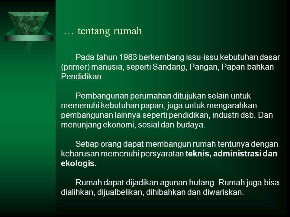 … tentang rumah Pada tahun 1983 berkembang issu-issu kebutuhan dasar (primer) manusia, seperti Sandang, Pangan, Papan bahkan Pendidikan. Pembangunan p