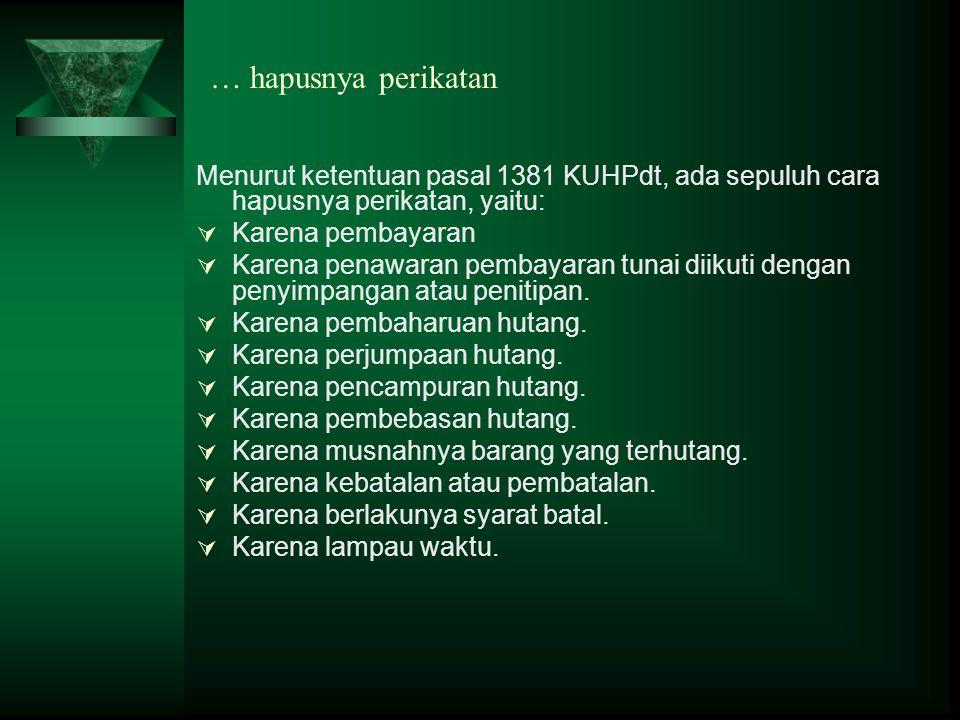 … hapusnya perikatan Menurut ketentuan pasal 1381 KUHPdt, ada sepuluh cara hapusnya perikatan, yaitu:  Karena pembayaran  Karena penawaran pembayara