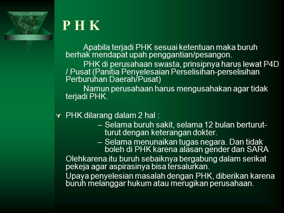 P H K Apabila terjadi PHK sesuai ketentuan maka buruh berhak mendapat upah penggantian/pesangon. PHK di perusahaan swasta, prinsipnya harus lewat P4D