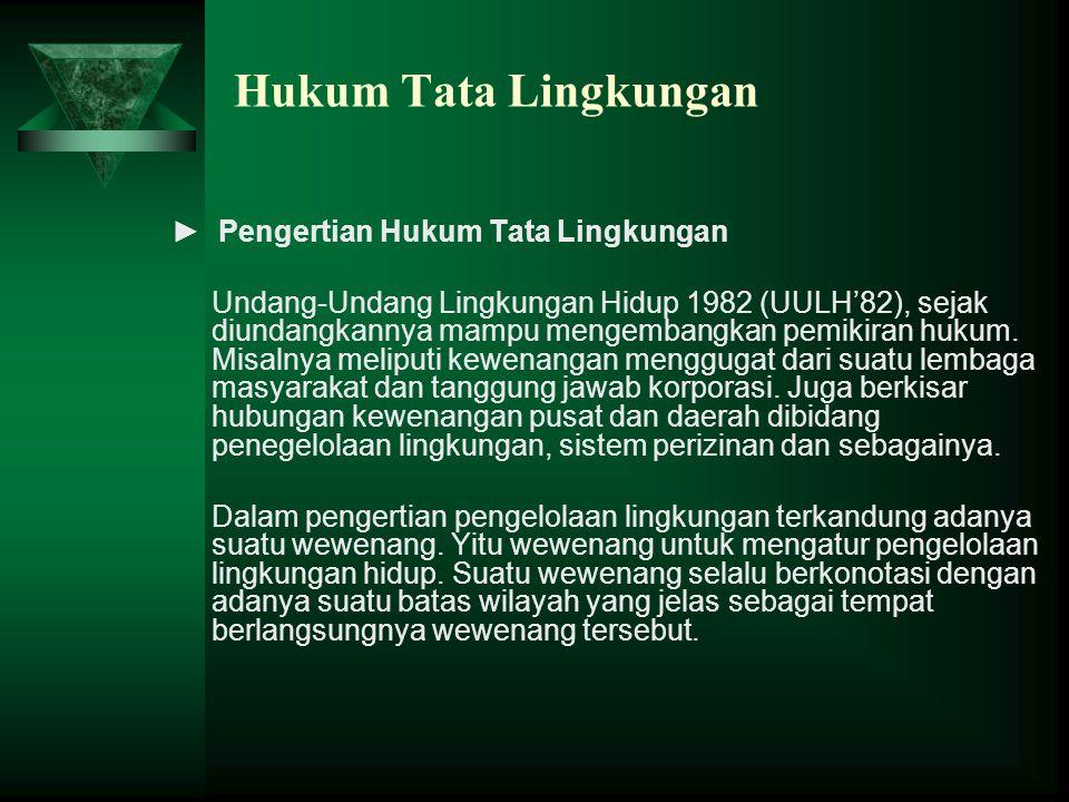Hukum Tata Lingkungan ► Pengertian Hukum Tata Lingkungan Undang-Undang Lingkungan Hidup 1982 (UULH'82), sejak diundangkannya mampu mengembangkan pemik