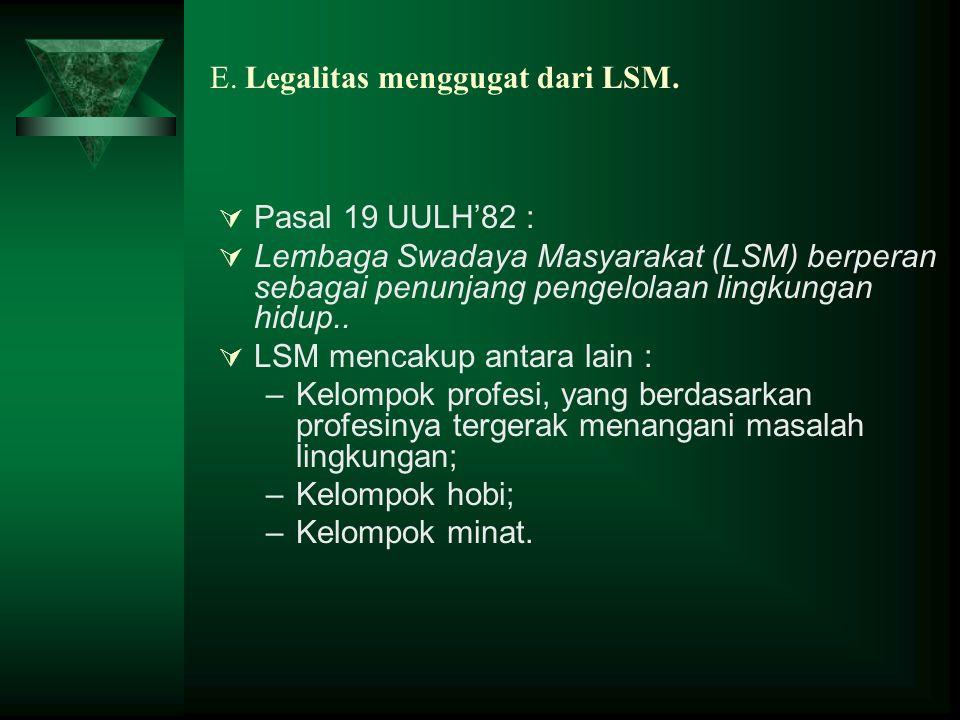 E. Legalitas menggugat dari LSM.  Pasal 19 UULH'82 :  Lembaga Swadaya Masyarakat (LSM) berperan sebagai penunjang pengelolaan lingkungan hidup..  L