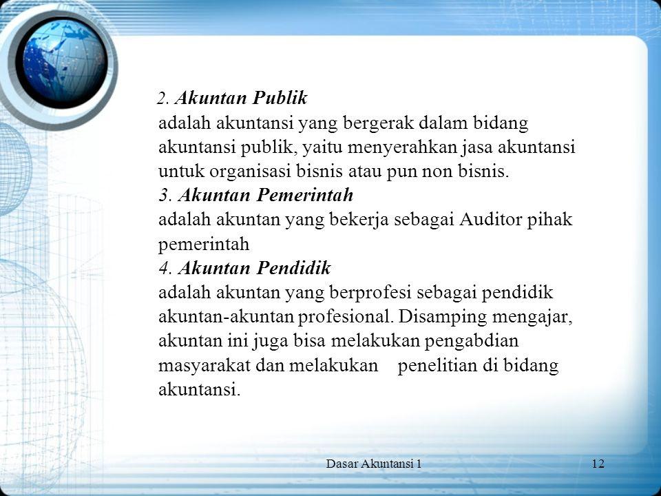 Dasar Akuntansi 112 2. Akuntan Publik adalah akuntansi yang bergerak dalam bidang akuntansi publik, yaitu menyerahkan jasa akuntansi untuk organisasi