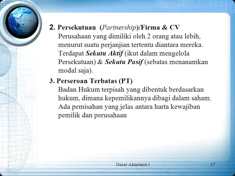 Dasar Akuntansi 117 2. Persekutuan (Partnership)/Firma & CV Perusahaan yang dimiliki oleh 2 orang atau lebih, menurut suatu perjanjian tertentu dianta