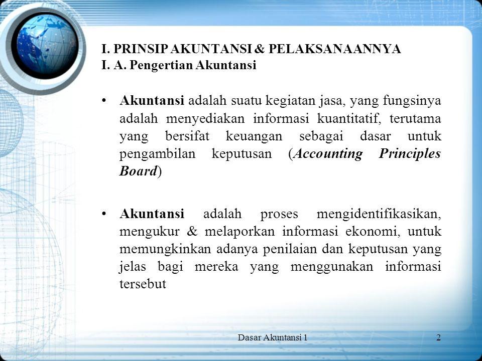 Dasar Akuntansi 12 I. PRINSIP AKUNTANSI & PELAKSANAANNYA I. A. Pengertian Akuntansi Akuntansi adalah suatu kegiatan jasa, yang fungsinya adalah menyed