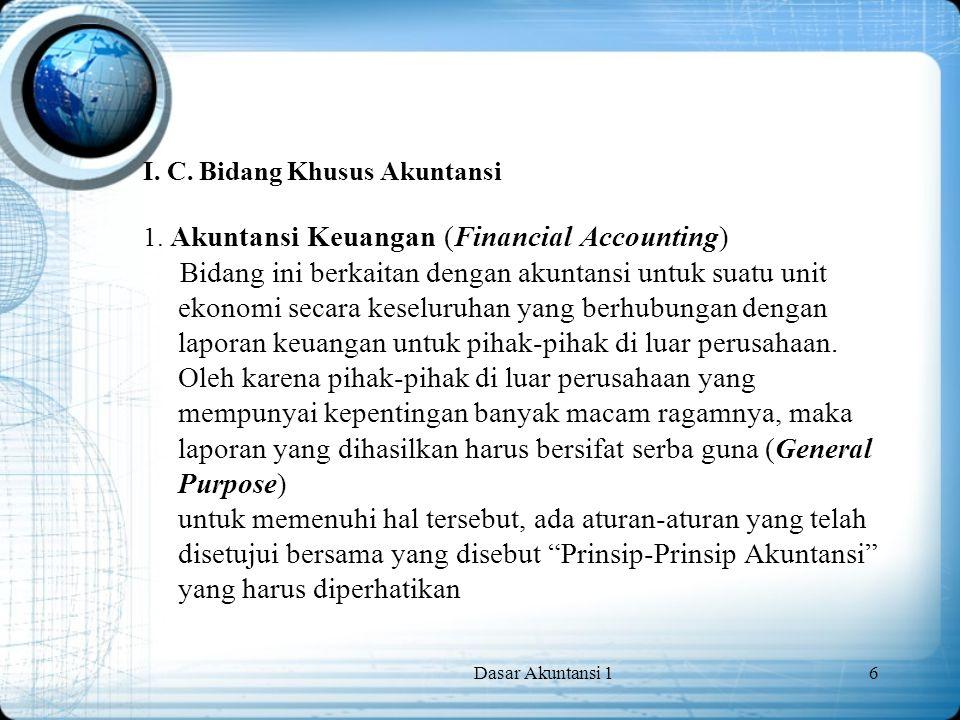 Dasar Akuntansi 16 I. C. Bidang Khusus Akuntansi 1. Akuntansi Keuangan (Financial Accounting) Bidang ini berkaitan dengan akuntansi untuk suatu unit e