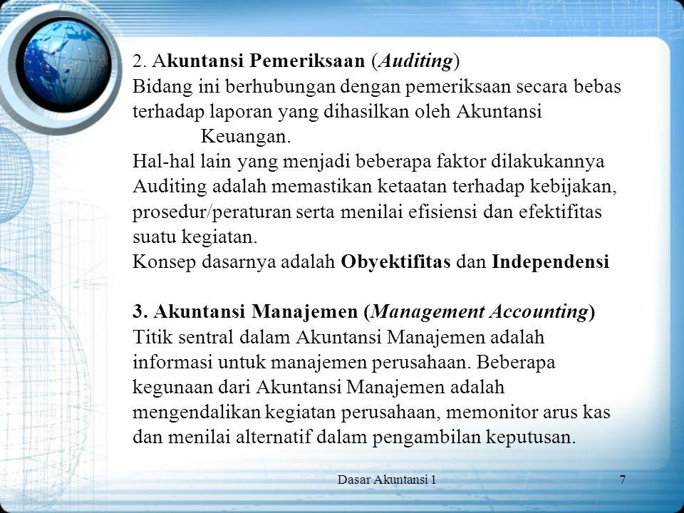 Dasar Akuntansi 17 2. Akuntansi Pemeriksaan (Auditing) Bidang ini berhubungan dengan pemeriksaan secara bebas terhadap laporan yang dihasilkan oleh Ak