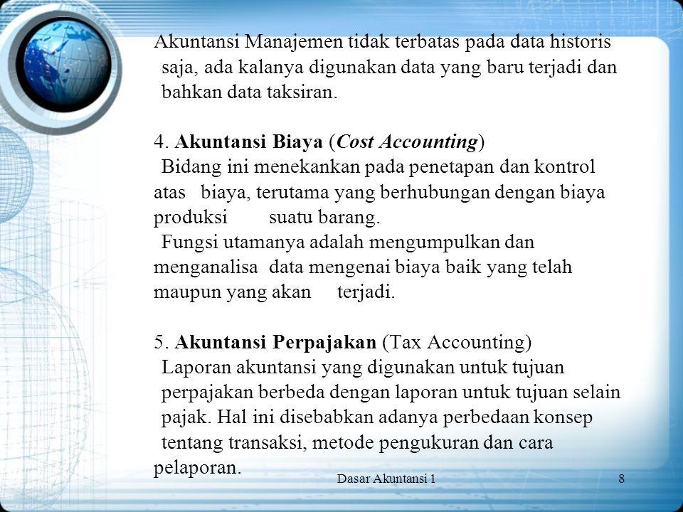 Dasar Akuntansi 18 Akuntansi Manajemen tidak terbatas pada data historis saja, ada kalanya digunakan data yang baru terjadi dan bahkan data taksiran.