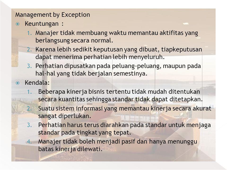 Management by Exception  Keuntungan : 1. Manajer tidak membuang waktu memantau aktifitas yang berlangsung secara normal. 2. Karena lebih sedikit kepu