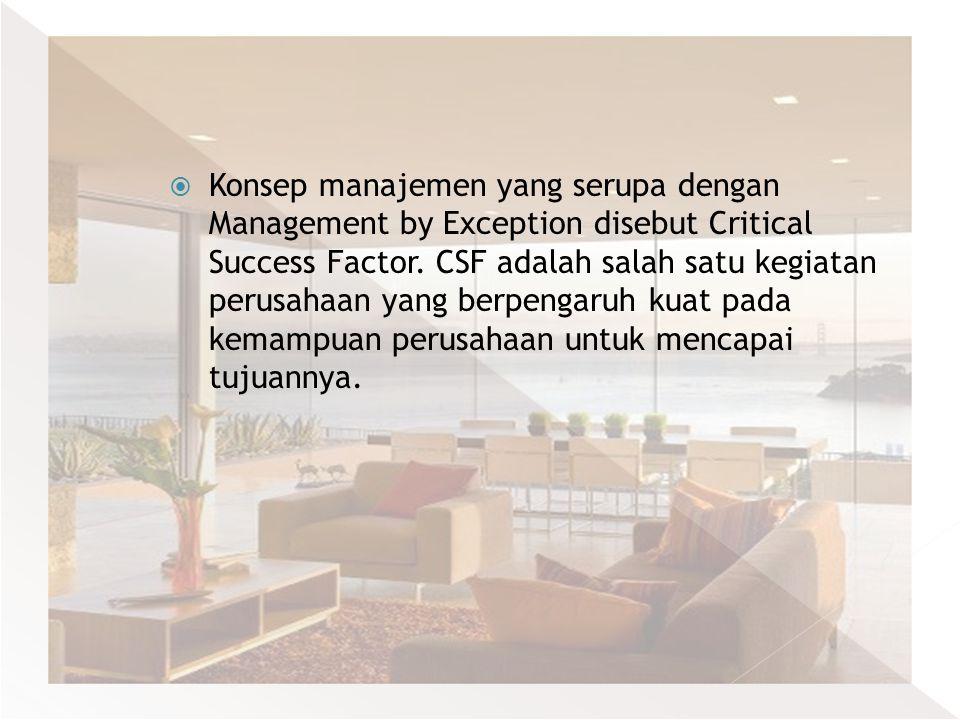  Konsep manajemen yang serupa dengan Management by Exception disebut Critical Success Factor. CSF adalah salah satu kegiatan perusahaan yang berpenga