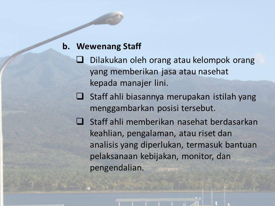 b.Wewenang Staff  Dilakukan oleh orang atau kelompok orang yang memberikan jasa atau nasehat kepada manajer lini.  Staff ahli biasannya merupakan is