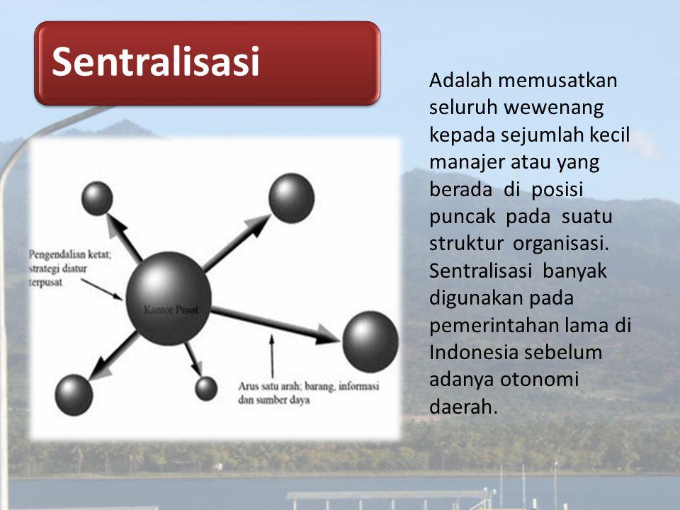 Sentralisasi Adalah memusatkan seluruh wewenang kepada sejumlah kecil manajer atau yang berada di posisi puncak pada suatu struktur organisasi. Sentra