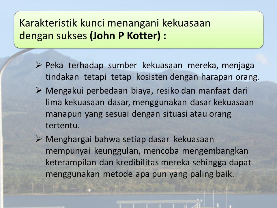 Karakteristik kunci menangani kekuasaan dengan sukses (John P Kotter) :  Peka terhadap sumber kekuasaan mereka, menjaga tindakan tetapi tetap kosiste