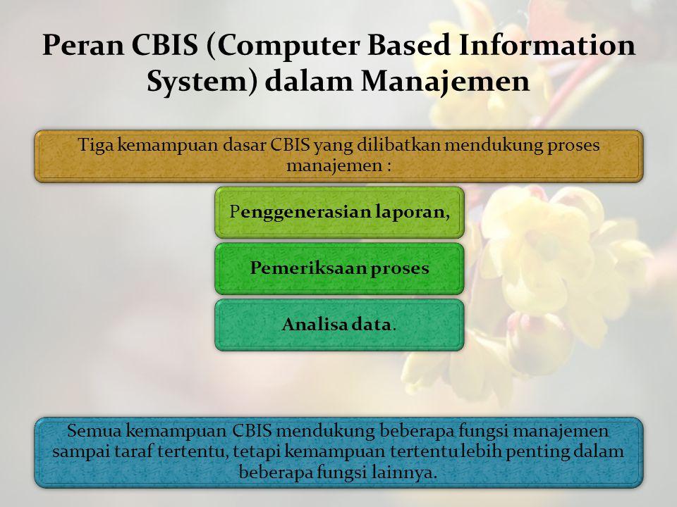Peran CBIS (Computer Based Information System) dalam Manajemen Tiga kemampuan dasar CBIS yang dilibatkan mendukung proses manajemen : Penggenerasian l