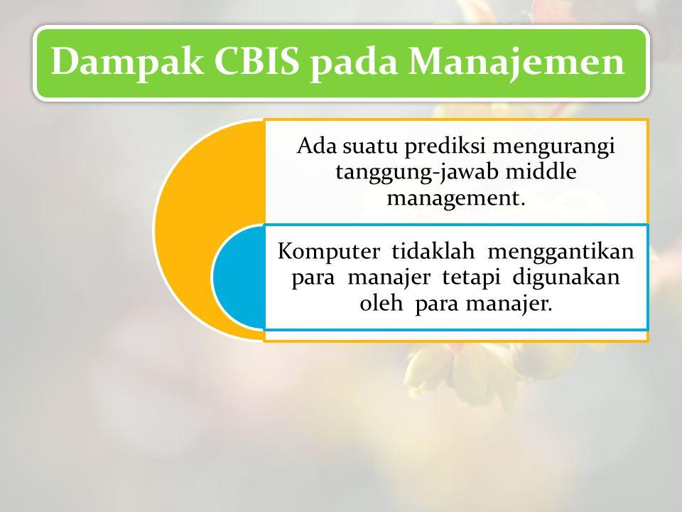 Dampak CBIS pada Manajemen Ada suatu prediksi mengurangi tanggung-jawab middle management. Komputer tidaklah menggantikan para manajer tetapi digunaka