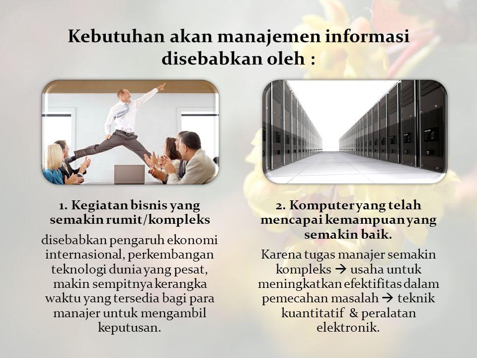 Kebutuhan akan manajemen informasi disebabkan oleh : 1. Kegiatan bisnis yang semakin rumit/kompleks disebabkan pengaruh ekonomi internasional, perkemb