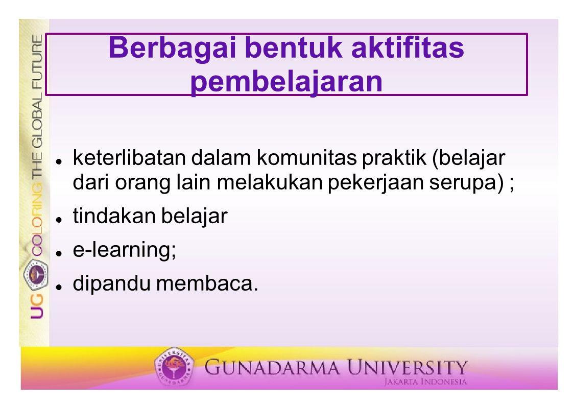 Berbagai bentuk aktifitas pembelajaran keterlibatan dalam komunitas praktik (belajar dari orang lain melakukan pekerjaan serupa) ; tindakan belajar e-