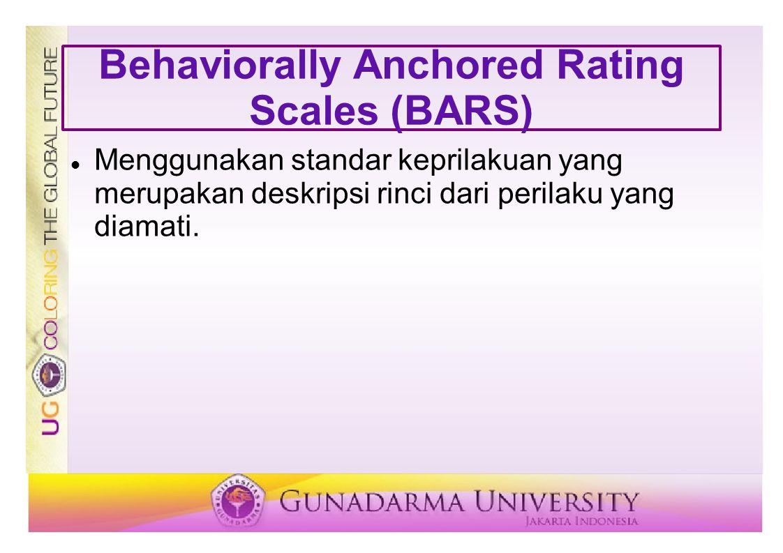 Behaviorally Anchored Rating Scales (BARS) Menggunakan standar keprilakuan yang merupakan deskripsi rinci dari perilaku yang diamati.