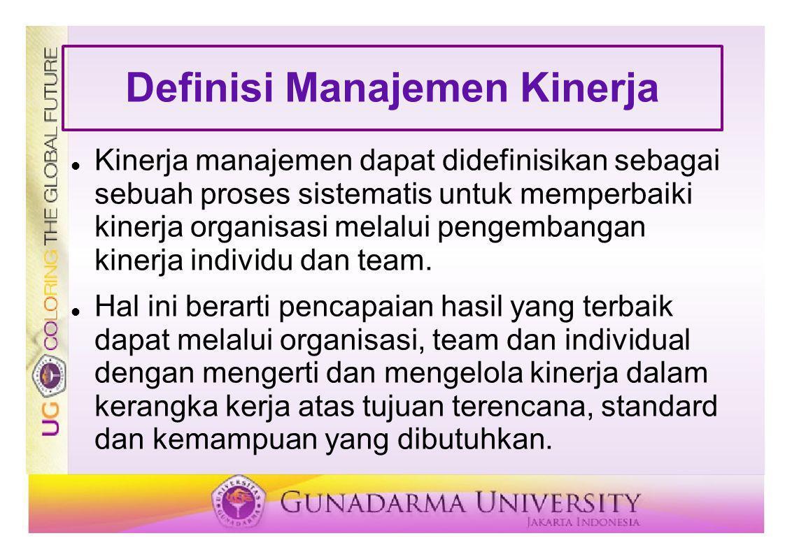 Definisi Manajemen Kinerja Kinerja manajemen dapat didefinisikan sebagai sebuah proses sistematis untuk memperbaiki kinerja organisasi melalui pengemb